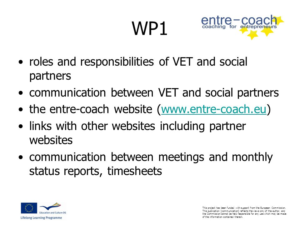 WP1 roles and responsibilities of VET and social partners communication between VET and social partners the entre-coach website (www.entre-coach.eu)www.entre-coach.eu links with other websites including partner websites communication between meetings and monthly status reports, timesheets