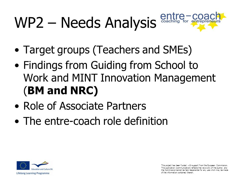 WP2 – Needs Analysis Target groups (Teachers and SMEs) Findings from Guiding from School to Work and MINT Innovation Management (BM and NRC) Role of Associate Partners The entre-coach role definition