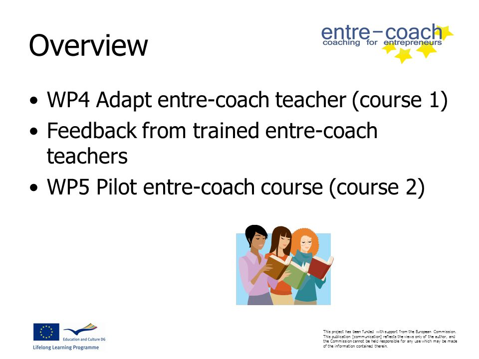 Overview WP4 Adapt entre-coach teacher (course 1) Feedback from trained entre-coach teachers WP5 Pilot entre-coach course (course 2)
