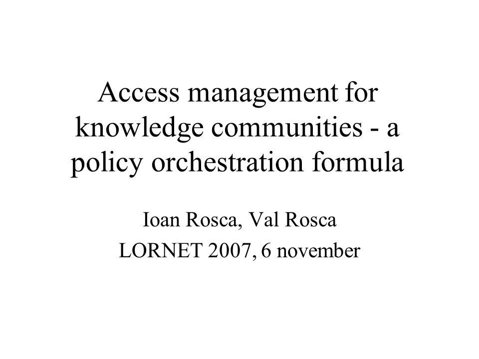 Access management for knowledge communities - a policy orchestration formula Ioan Rosca, Val Rosca LORNET 2007, 6 november