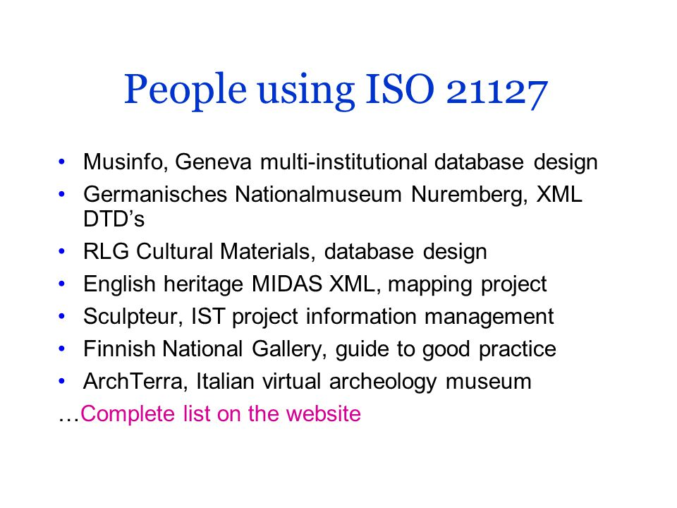 People using ISO 21127 Musinfo, Geneva multi-institutional database design Germanisches Nationalmuseum Nuremberg, XML DTD's RLG Cultural Materials, database design English heritage MIDAS XML, mapping project Sculpteur, IST project information management Finnish National Gallery, guide to good practice ArchTerra, Italian virtual archeology museum …Complete list on the website