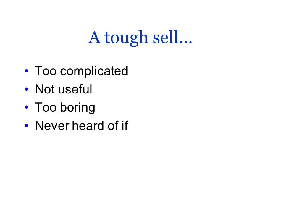 A tough sell… Too complicated Not useful Too boring Never heard of if