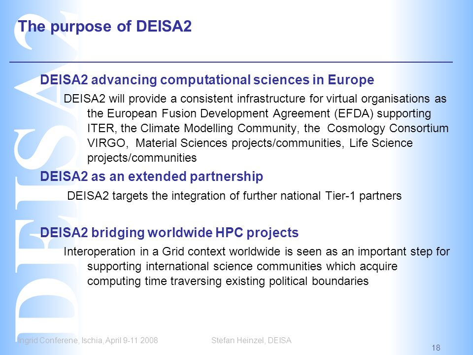 Ingrid Conferene, Ischia, April 9-11 2008 18 Stefan Heinzel, DEISA The purpose of DEISA2 DEISA2 advancing computational sciences in Europe DEISA2 will provide a consistent infrastructure for virtual organisations as the European Fusion Development Agreement (EFDA) supporting ITER, the Climate Modelling Community, the Cosmology Consortium VIRGO, Material Sciences projects/communities, Life Science projects/communities DEISA2 as an extended partnership DEISA2 targets the integration of further national Tier-1 partners DEISA2 bridging worldwide HPC projects Interoperation in a Grid context worldwide is seen as an important step for supporting international science communities which acquire computing time traversing existing political boundaries