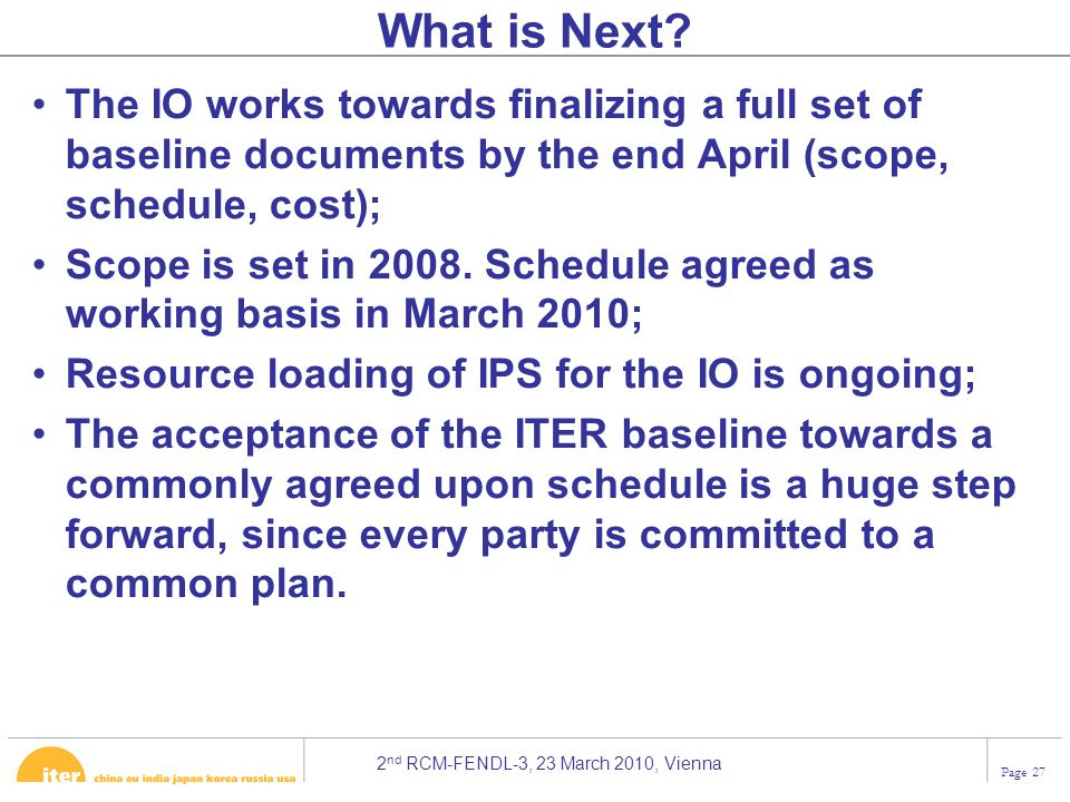 2 nd RCM-FENDL-3, 23 March 2010, Vienna Page 27 The IO works towards finalizing a full set of baseline documents by the end April (scope, schedule, cost); Scope is set in 2008.