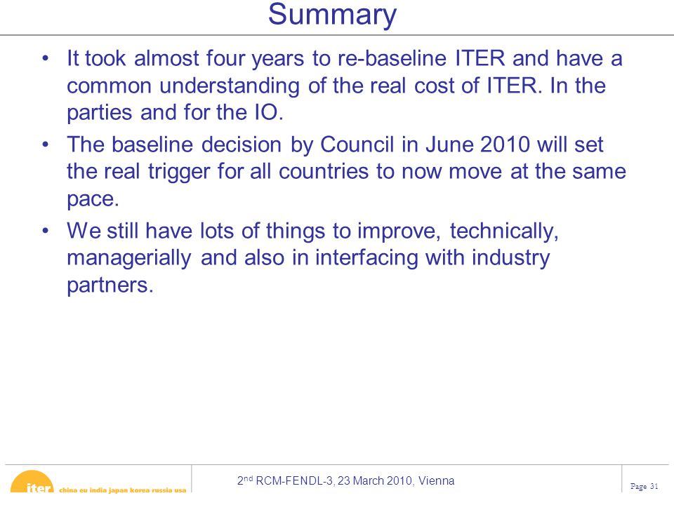 2 nd RCM-FENDL-3, 23 March 2010, Vienna Page 31 Summary It took almost four years to re-baseline ITER and have a common understanding of the real cost