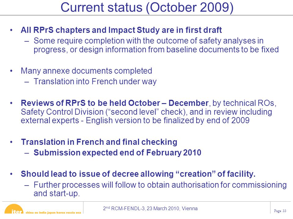 2 nd RCM-FENDL-3, 23 March 2010, Vienna Page 33 Current status (October 2009) All RPrS chapters and Impact Study are in first draft –Some require completion with the outcome of safety analyses in progress, or design information from baseline documents to be fixed Many annexe documents completed –Translation into French under way Reviews of RPrS to be held October – December, by technical ROs, Safety Control Division ( second level check), and in review including external experts - English version to be finalized by end of 2009 Translation in French and final checking –Submission expected end of February 2010 Should lead to issue of decree allowing creation of facility.