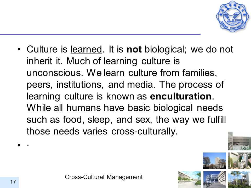 Cross-Cultural Management Culture is learned. It is not biological; we do not inherit it. Much of learning culture is unconscious. We learn culture fr