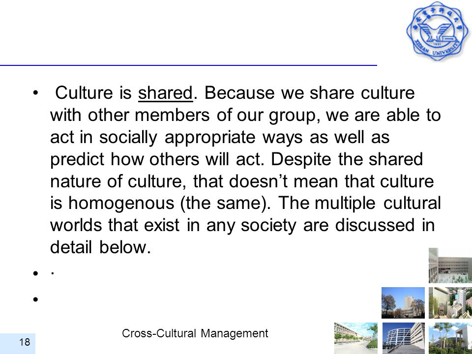 Cross-Cultural Management Culture is shared. Because we share culture with other members of our group, we are able to act in socially appropriate ways