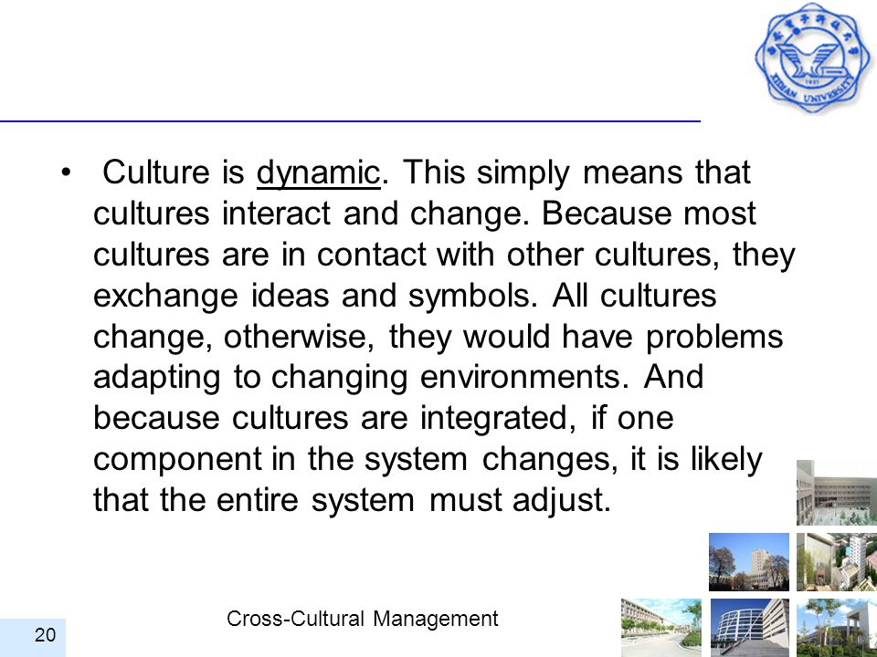Cross-Cultural Management Culture is dynamic. This simply means that cultures interact and change. Because most cultures are in contact with other cul