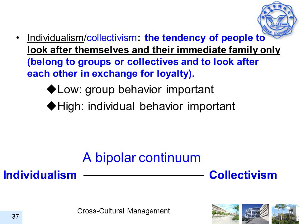 Cross-Cultural Management 37 Individualism/collectivism: the tendency of people to look after themselves and their immediate family only (belong to gr