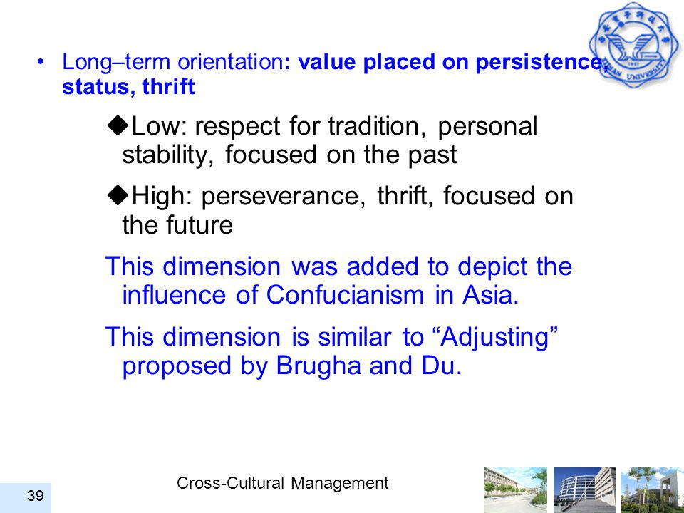 Cross-Cultural Management 39 Long–term orientation: value placed on persistence, status, thrift  Low: respect for tradition, personal stability, focu