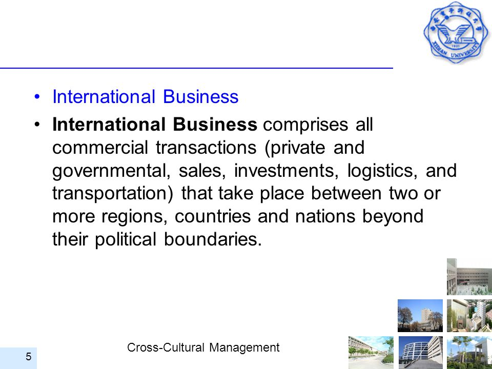 Cross-Cultural Management International Business International Business comprises all commercial transactions (private and governmental, sales, invest