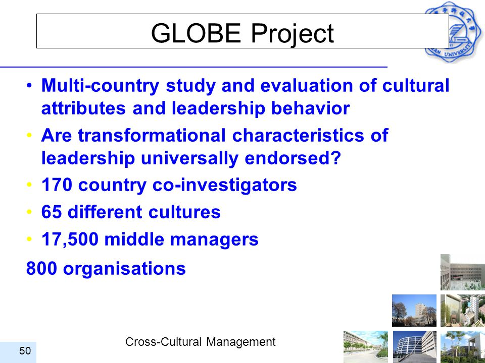 Cross-Cultural Management 50 GLOBE Project Multi-country study and evaluation of cultural attributes and leadership behavior Are transformational char