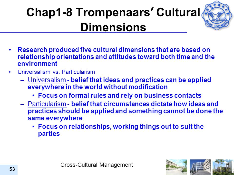Cross-Cultural Management 53 Chap1-8 Trompenaars ' Cultural Dimensions Research produced five cultural dimensions that are based on relationship orien
