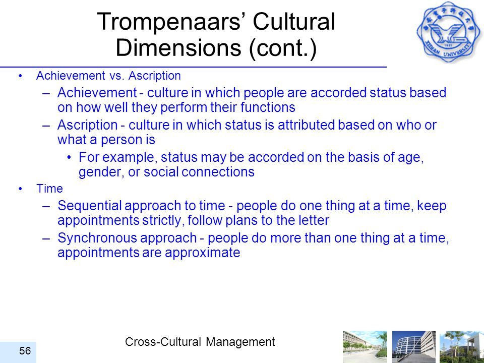 Cross-Cultural Management 56 Trompenaars' Cultural Dimensions (cont.) Achievement vs. Ascription –Achievement - culture in which people are accorded s