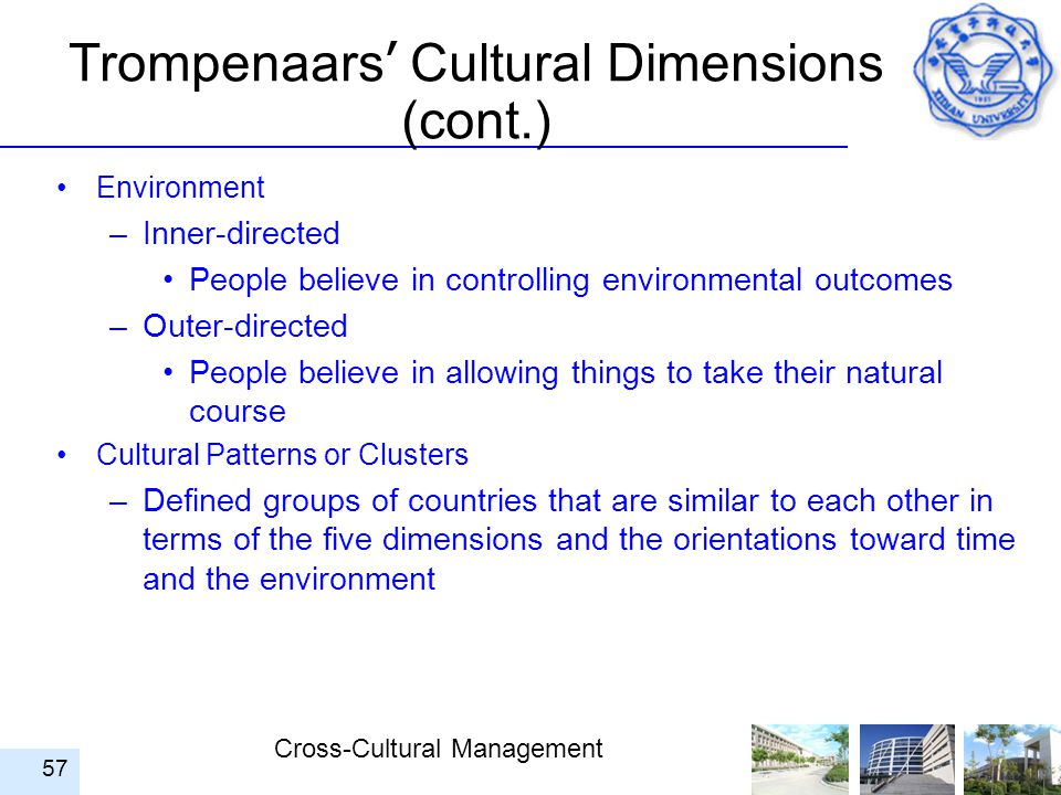 Cross-Cultural Management 57 Trompenaars ' Cultural Dimensions (cont.) Environment –Inner-directed People believe in controlling environmental outcome