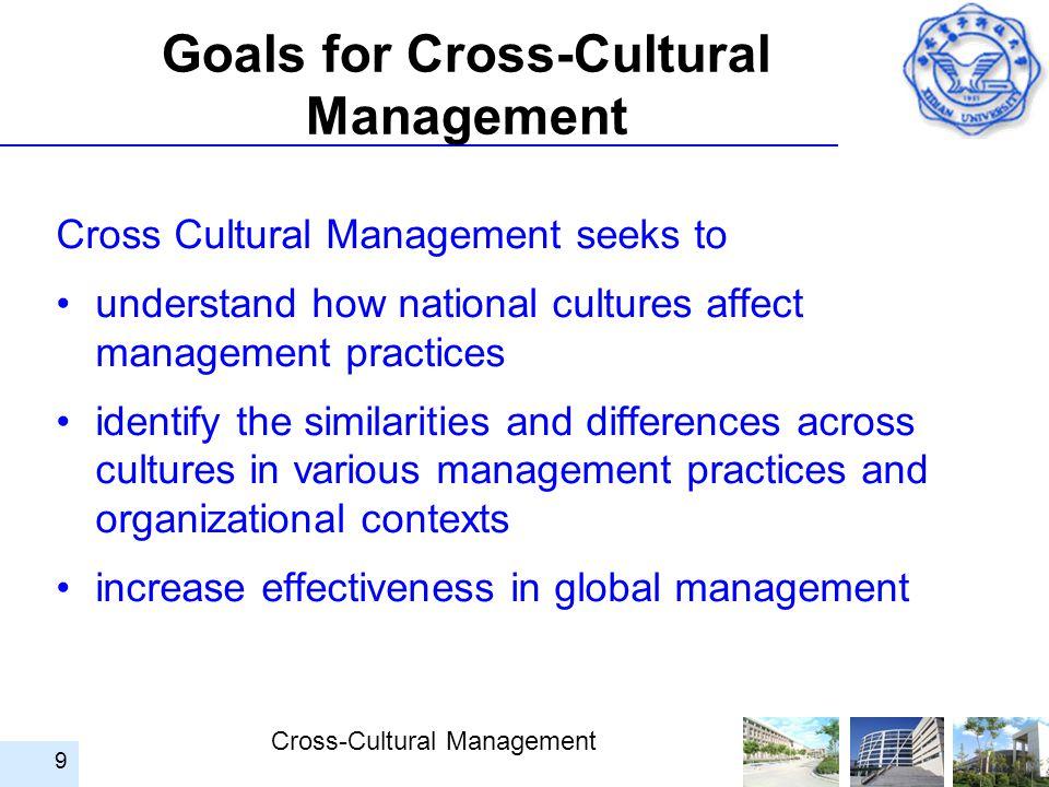 Cross-Cultural Management 9 Goals for Cross-Cultural Management Cross Cultural Management seeks to understand how national cultures affect management