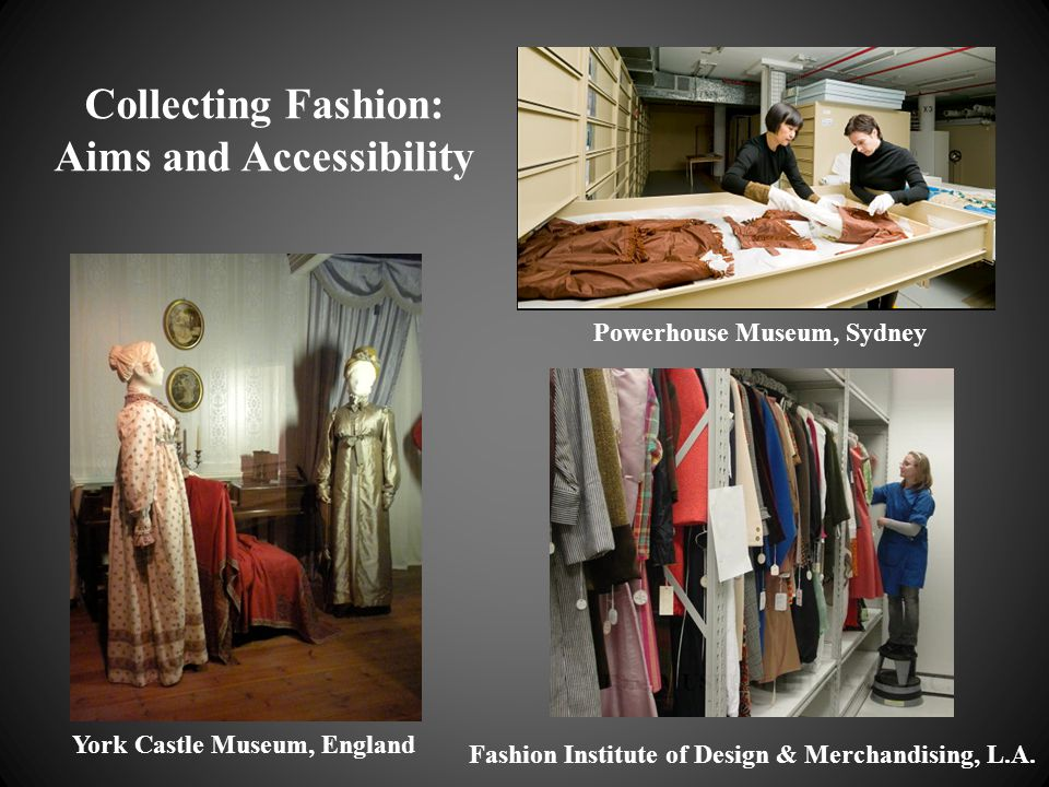 Collecting Fashion: Aims and Accessibility York Castle Museum, England Powerhouse Museum, Sydney Fashion Institute of Design & Merchandising, L.A.