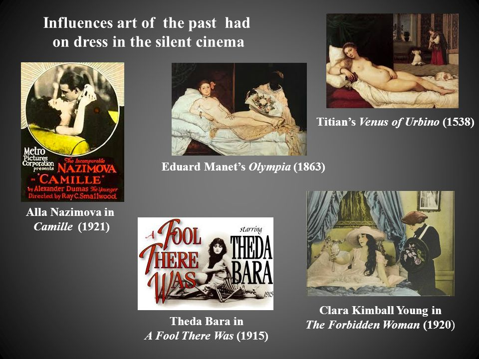 Alla Nazimova in Camille (1921) Theda Bara in A Fool There Was (1915) Clara Kimball Young in The Forbidden Woman (1920) Titian's Venus of Urbino (1538) Eduard Manet's Olympia (1863) Influences art of the past had on dress in the silent cinema