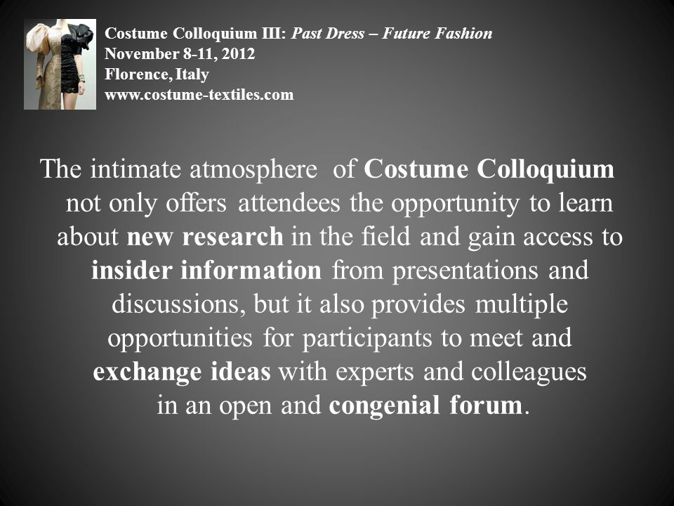 The intimate atmosphere of Costume Colloquium not only offers attendees the opportunity to learn about new research in the field and gain access to insider information from presentations and discussions, but it also provides multiple opportunities for participants to meet and exchange ideas with experts and colleagues in an open and congenial forum.