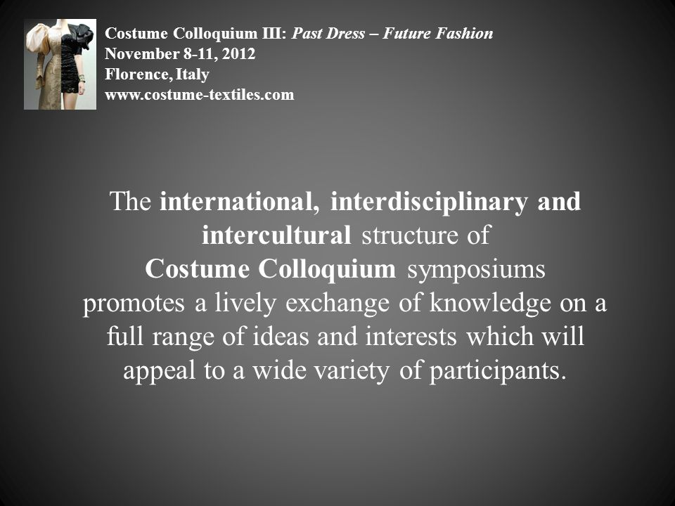 The international, interdisciplinary and intercultural structure of Costume Colloquium symposiums promotes a lively exchange of knowledge on a full range of ideas and interests which will appeal to a wide variety of participants.