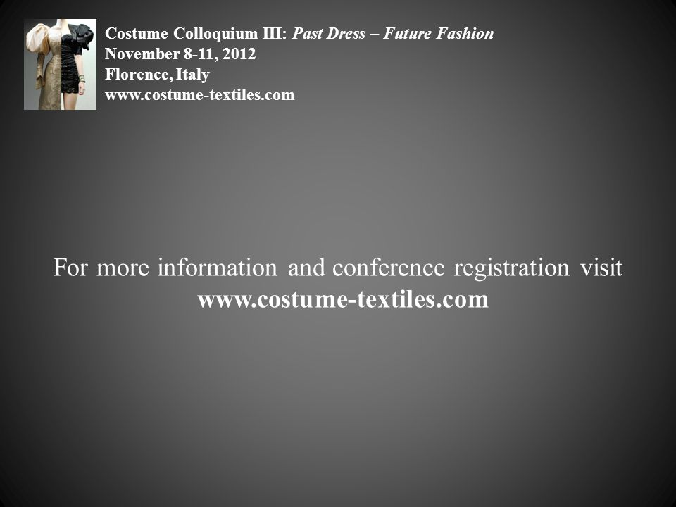 For more information and conference registration visit www.costume-textiles.com Costume Colloquium III: Past Dress – Future Fashion November 8-11, 201