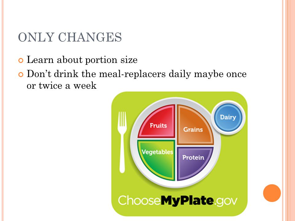 ONLY CHANGES Learn about portion size Don't drink the meal-replacers daily maybe once or twice a week