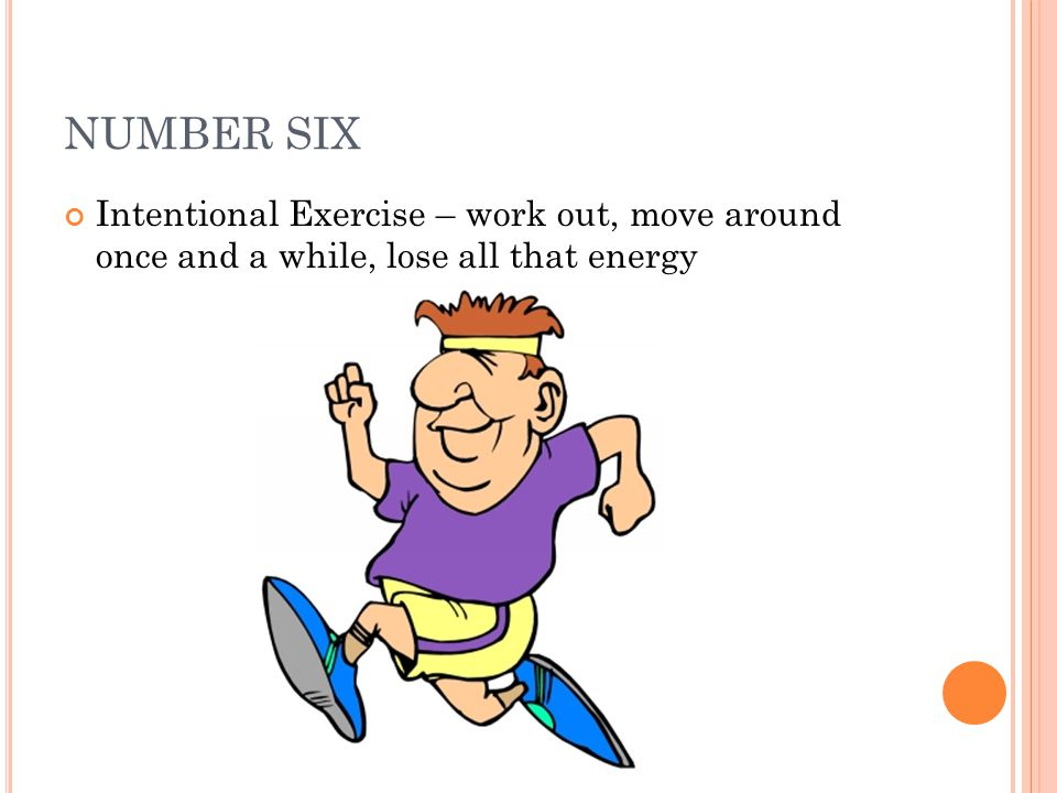 NUMBER SIX Intentional Exercise – work out, move around once and a while, lose all that energy