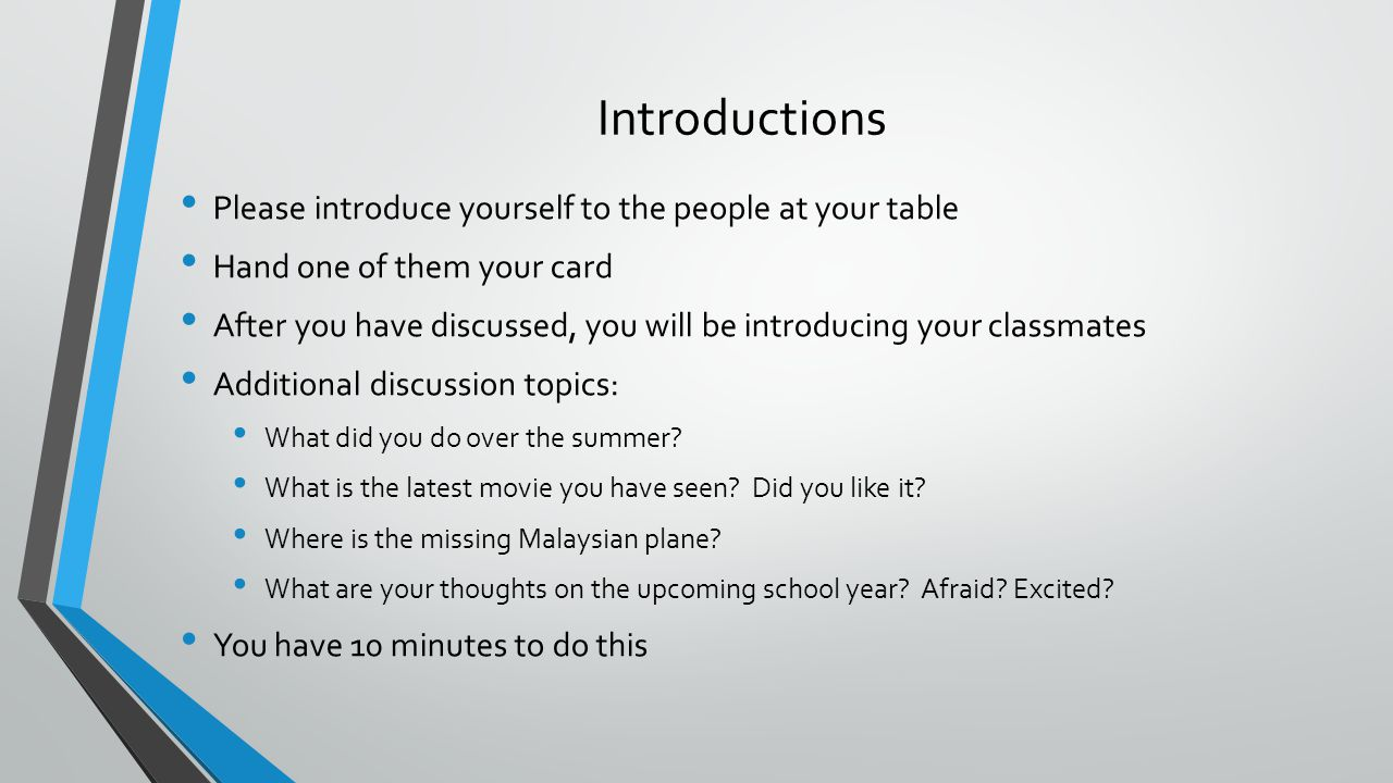 Introductions Please introduce yourself to the people at your table Hand one of them your card After you have discussed, you will be introducing your classmates Additional discussion topics: What did you do over the summer.