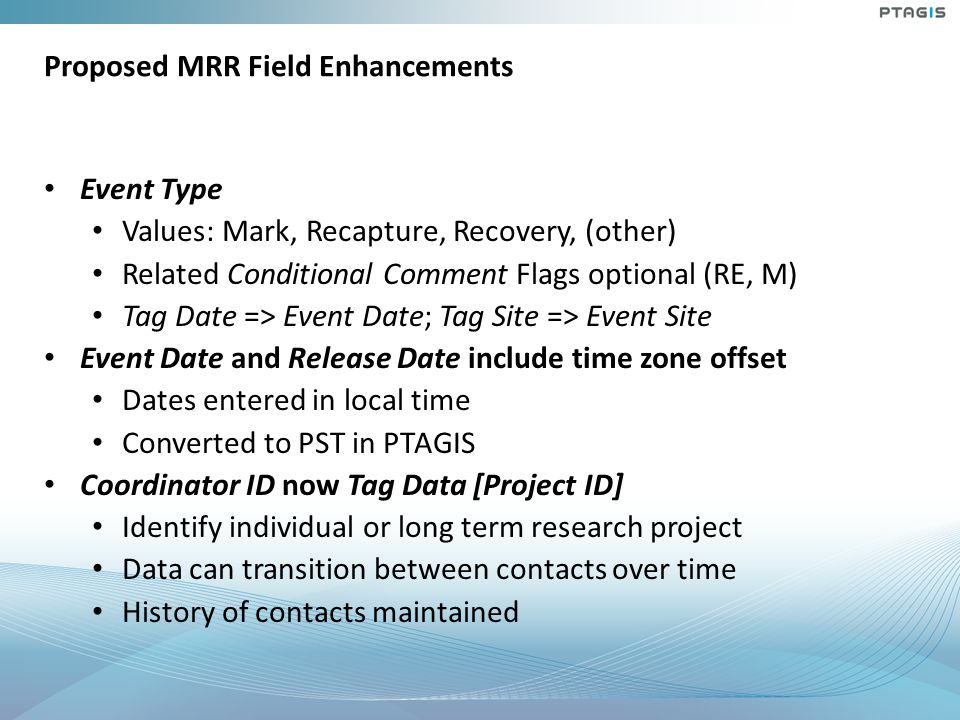 Proposed MRR Field Enhancements Event Type Values: Mark, Recapture, Recovery, (other) Related Conditional Comment Flags optional (RE, M) Tag Date => Event Date; Tag Site => Event Site Event Date and Release Date include time zone offset Dates entered in local time Converted to PST in PTAGIS Coordinator ID now Tag Data [Project ID] Identify individual or long term research project Data can transition between contacts over time History of contacts maintained