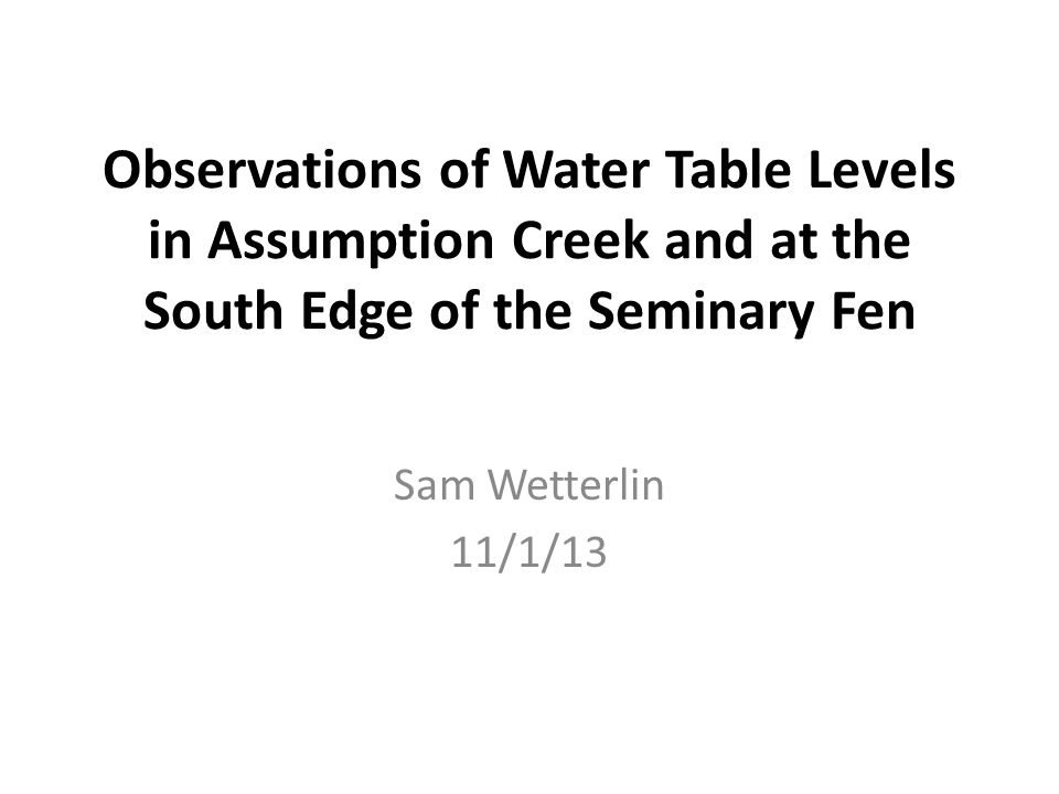 Observations of Water Table Levels in Assumption Creek and at the South Edge of the Seminary Fen Sam Wetterlin 11/1/13