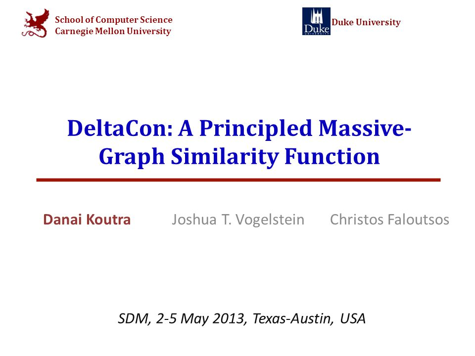 CMU Duke Problem Definition: Graph Similarity Given: (i) 2 graphs with the same nodes and different edge sets (ii) node correspondence Find: similarity score s [0,1] © Danai Koutra (CMU) - SDM 13 2 GAGA GBGB