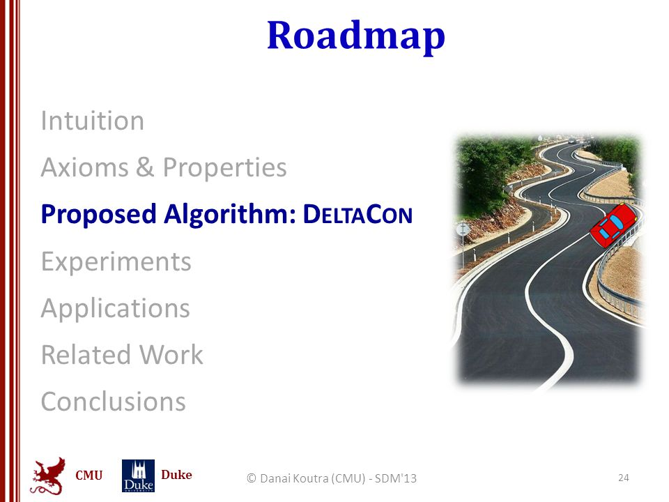 CMU Duke Roadmap Intuition Axioms & Properties Proposed Algorithm: D ELTA C ON Experiments Applications Related Work Conclusions © Danai Koutra (CMU) - SDM 13 24