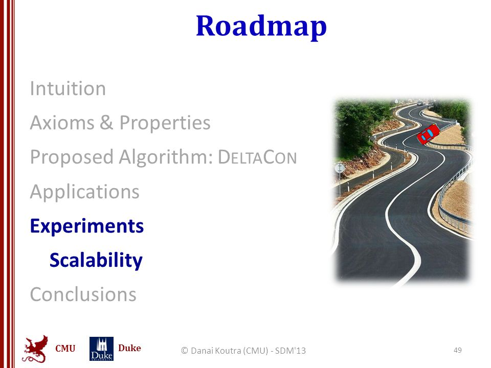 CMU Duke Roadmap Intuition Axioms & Properties Proposed Algorithm: D ELTA C ON Applications Experiments Scalability Conclusions © Danai Koutra (CMU) -