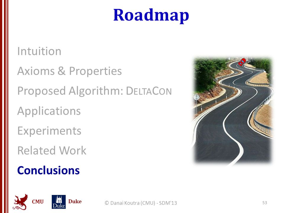 CMU Duke Roadmap Intuition Axioms & Properties Proposed Algorithm: D ELTA C ON Applications Experiments Related Work Conclusions © Danai Koutra (CMU)