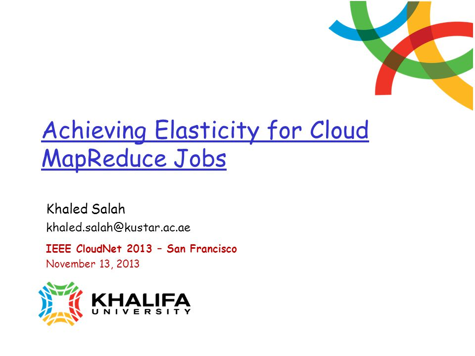 Achieving Elasticity for Cloud MapReduce Jobs Khaled Salah IEEE CloudNet 2013 – San Francisco November 13, 2013