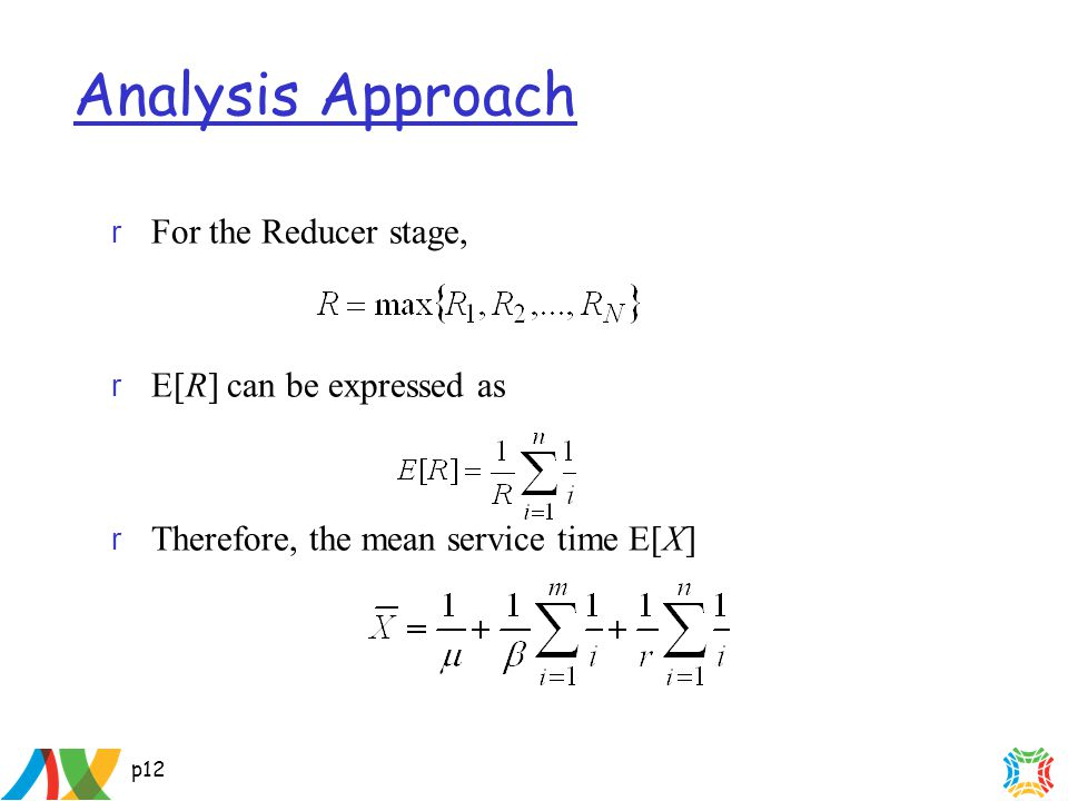p12 Analysis Approach r For the Reducer stage, r E[R] can be expressed as r Therefore, the mean service time E[X]