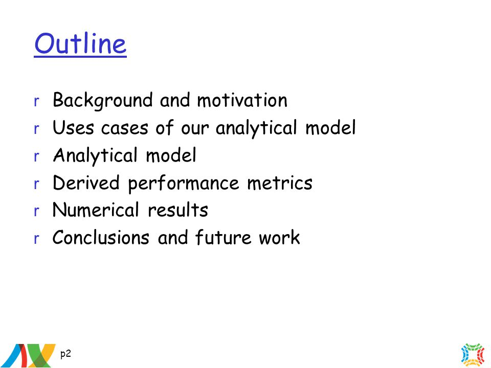 p2 Outline r Background and motivation r Uses cases of our analytical model r Analytical model r Derived performance metrics r Numerical results r Conclusions and future work