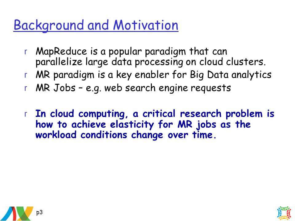 p3 Background and Motivation r MapReduce is a popular paradigm that can parallelize large data processing on cloud clusters.