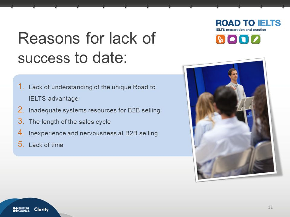 11 Reasons for lack of success to date: 1. Lack of understanding of the unique Road to IELTS advantage 2. Inadequate systems resources for B2B selling