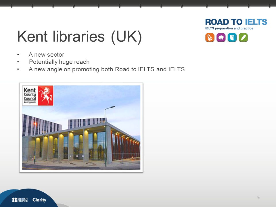 9 Kent libraries (UK) A new sector Potentially huge reach A new angle on promoting both Road to IELTS and IELTS