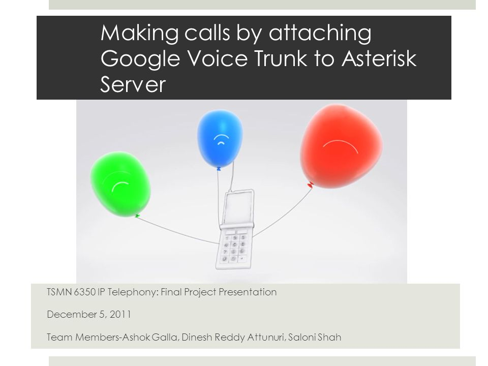 Making calls by attaching Google Voice Trunk to Asterisk Server TSMN 6350 IP Telephony: Final Project Presentation December 5, 2011 Team Members-Ashok Galla, Dinesh Reddy Attunuri, Saloni Shah