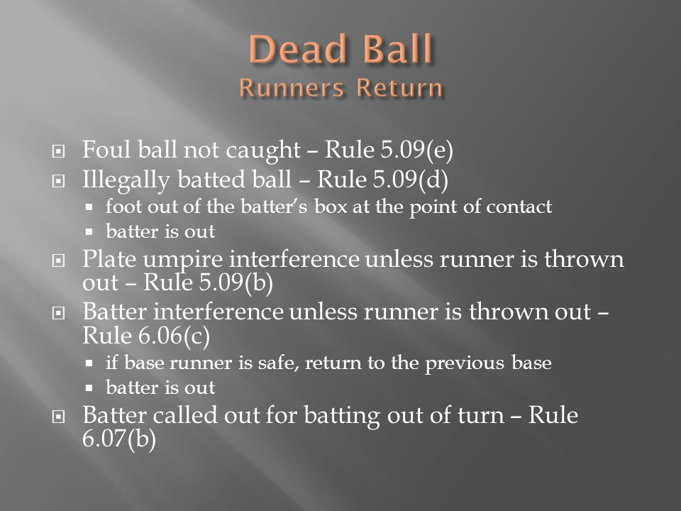  Foul ball not caught – Rule 5.09(e)  Illegally batted ball – Rule 5.09(d)  foot out of the batter's box at the point of contact  batter is out  Plate umpire interference unless runner is thrown out – Rule 5.09(b)  Batter interference unless runner is thrown out – Rule 6.06(c)  if base runner is safe, return to the previous base  batter is out  Batter called out for batting out of turn – Rule 6.07(b)