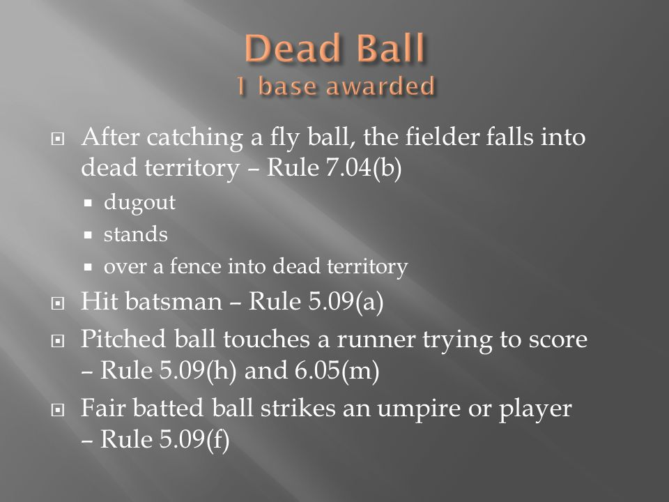  After catching a fly ball, the fielder falls into dead territory – Rule 7.04(b)  dugout  stands  over a fence into dead territory  Hit batsman – Rule 5.09(a)  Pitched ball touches a runner trying to score – Rule 5.09(h) and 6.05(m)  Fair batted ball strikes an umpire or player – Rule 5.09(f)