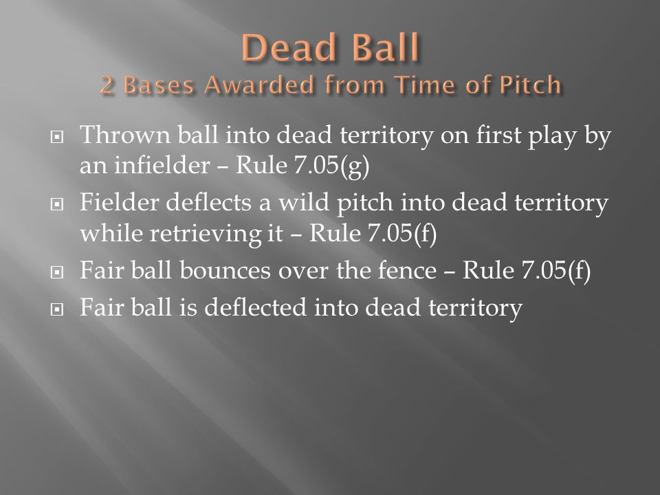  Thrown ball into dead territory on first play by an infielder – Rule 7.05(g)  Fielder deflects a wild pitch into dead territory while retrieving it – Rule 7.05(f)  Fair ball bounces over the fence – Rule 7.05(f)  Fair ball is deflected into dead territory