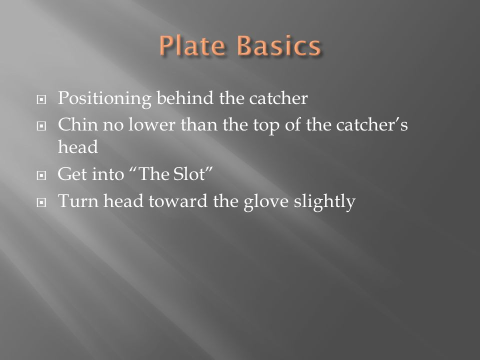  Positioning behind the catcher  Chin no lower than the top of the catcher's head  Get into The Slot  Turn head toward the glove slightly