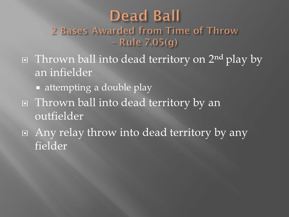  Thrown ball into dead territory on 2 nd play by an infielder  attempting a double play  Thrown ball into dead territory by an outfielder  Any relay throw into dead territory by any fielder