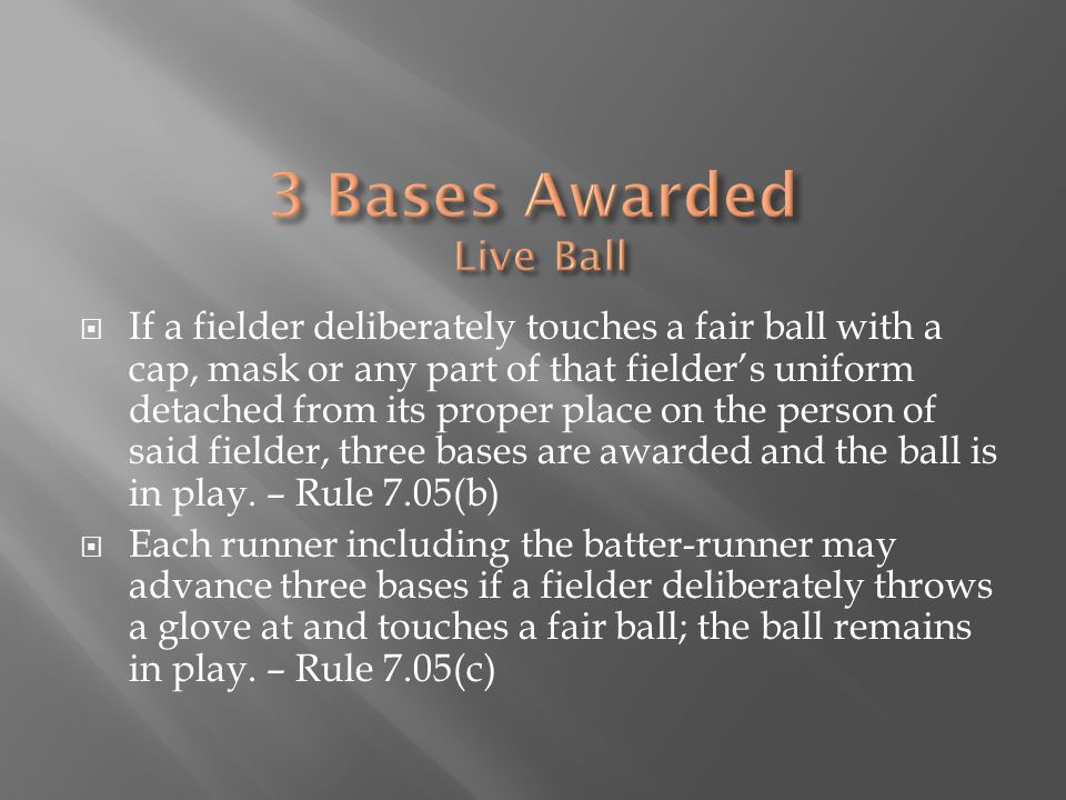 If a fielder deliberately touches a fair ball with a cap, mask or any part of that fielder's uniform detached from its proper place on the person of said fielder, three bases are awarded and the ball is in play.