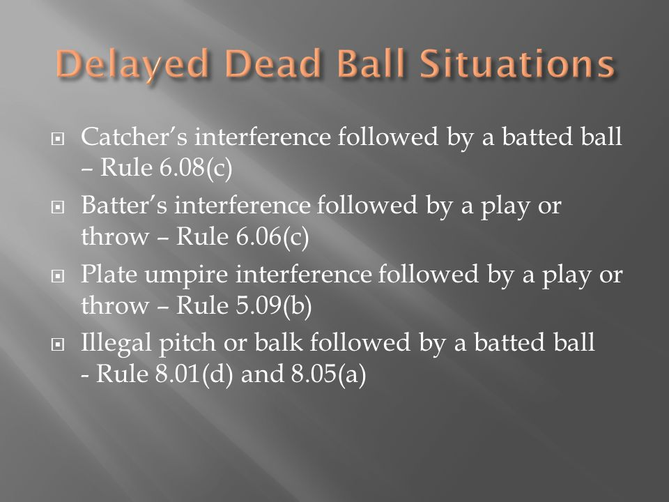  Catcher's interference followed by a batted ball – Rule 6.08(c)  Batter's interference followed by a play or throw – Rule 6.06(c)  Plate umpire interference followed by a play or throw – Rule 5.09(b)  Illegal pitch or balk followed by a batted ball - Rule 8.01(d) and 8.05(a)