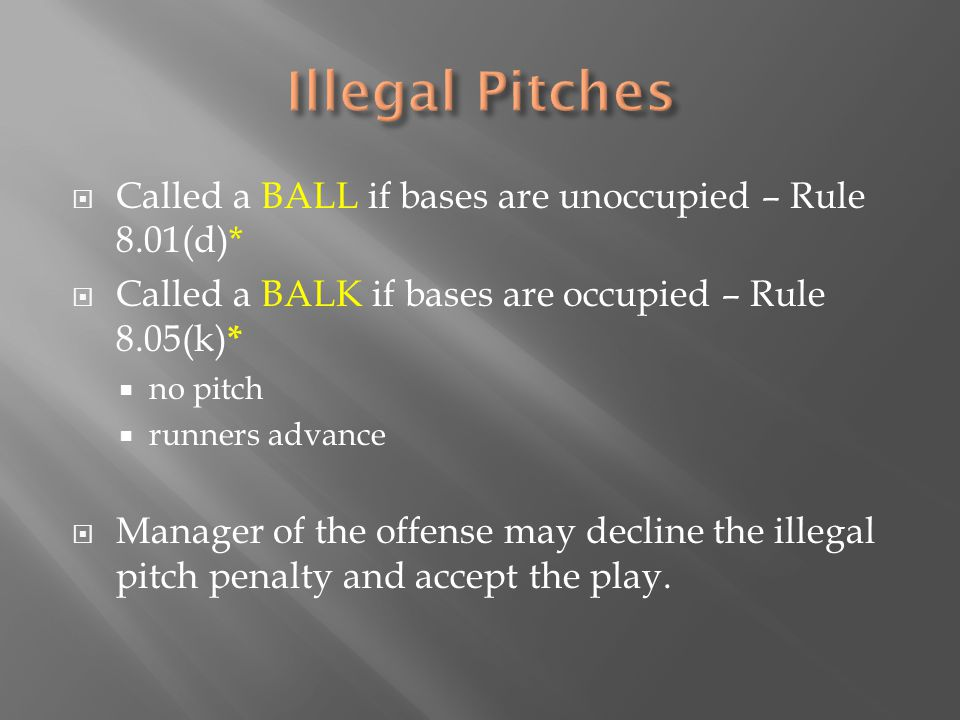  Called a BALL if bases are unoccupied – Rule 8.01(d)*  Called a BALK if bases are occupied – Rule 8.05(k) *  no pitch  runners advance  Manager of the offense may decline the illegal pitch penalty and accept the play.